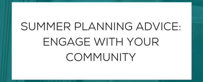 SUMMER PLANNING ADVICE: ENGAGE WITH YOUR COMMUNITY