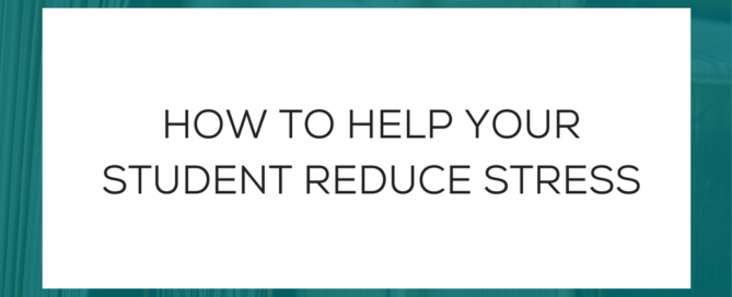 HOW TO HELP YOUR STUDENT REDUCE STRESS