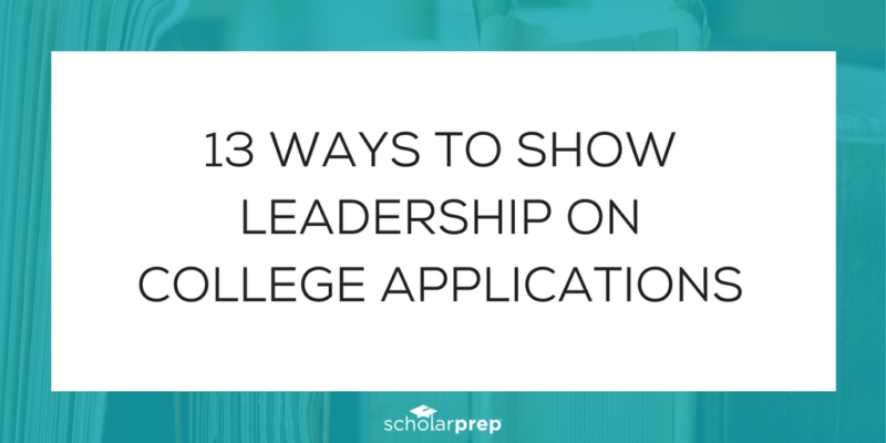 13 WAYS TO SHOW LEADERSHIP ON COLLEGE APPLICATIONS